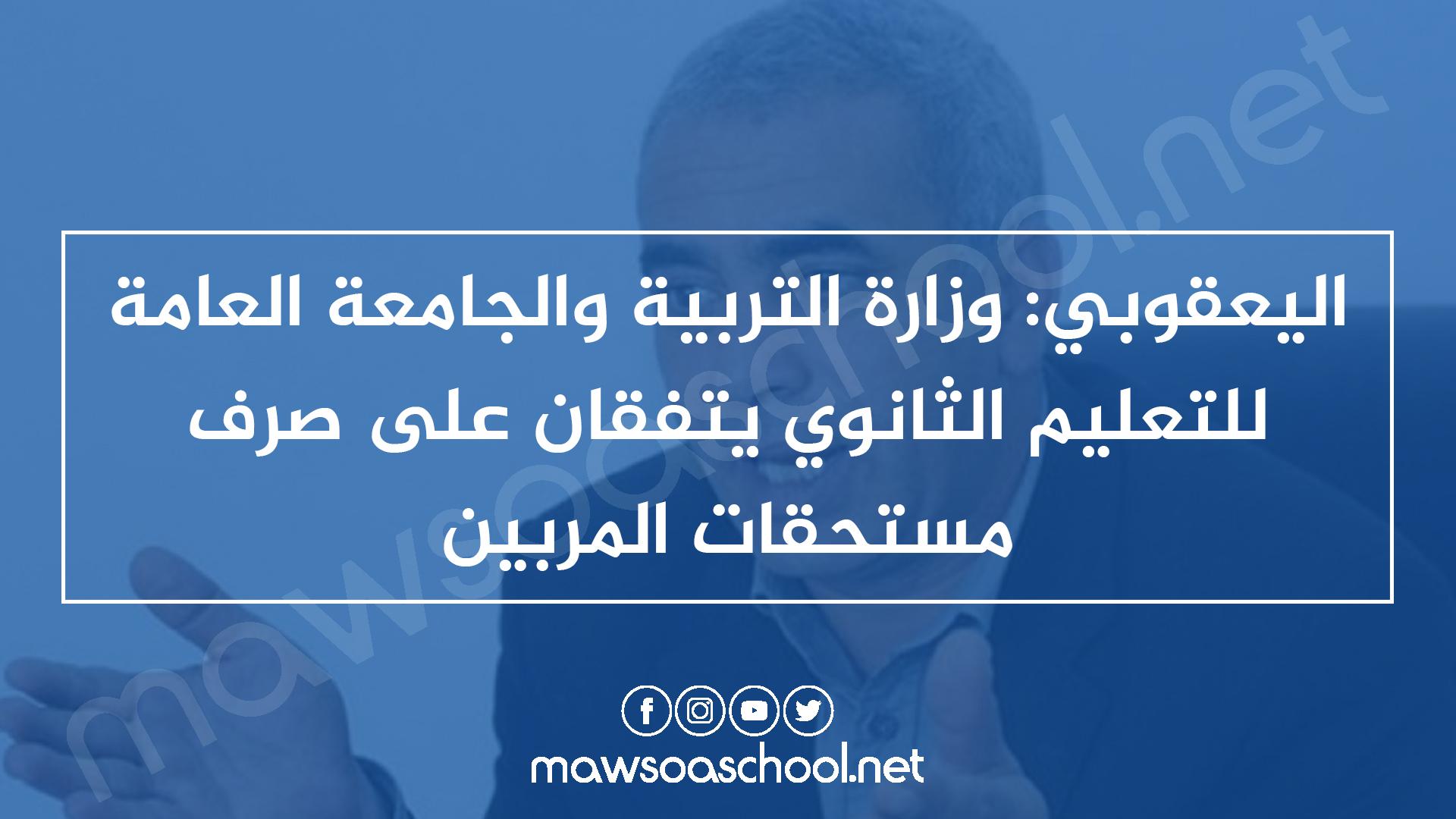 اليعقوبي: وزارة التربية والجامعة العامة للتعليم الثانوي يتفقان على صرف مستحقات المربين